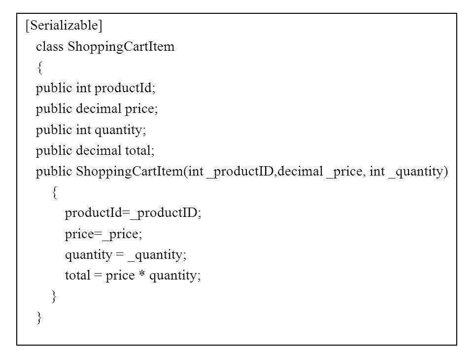 [Serializable] class ShoppingCartItem { public int productId; public decimal price; public int quantity; public decimal total; public ShoppingCartItem(int _productID,decimal _price, int _quantity) productId=_productID; price=_price; quantity = _quantity; total = price * quantity; }